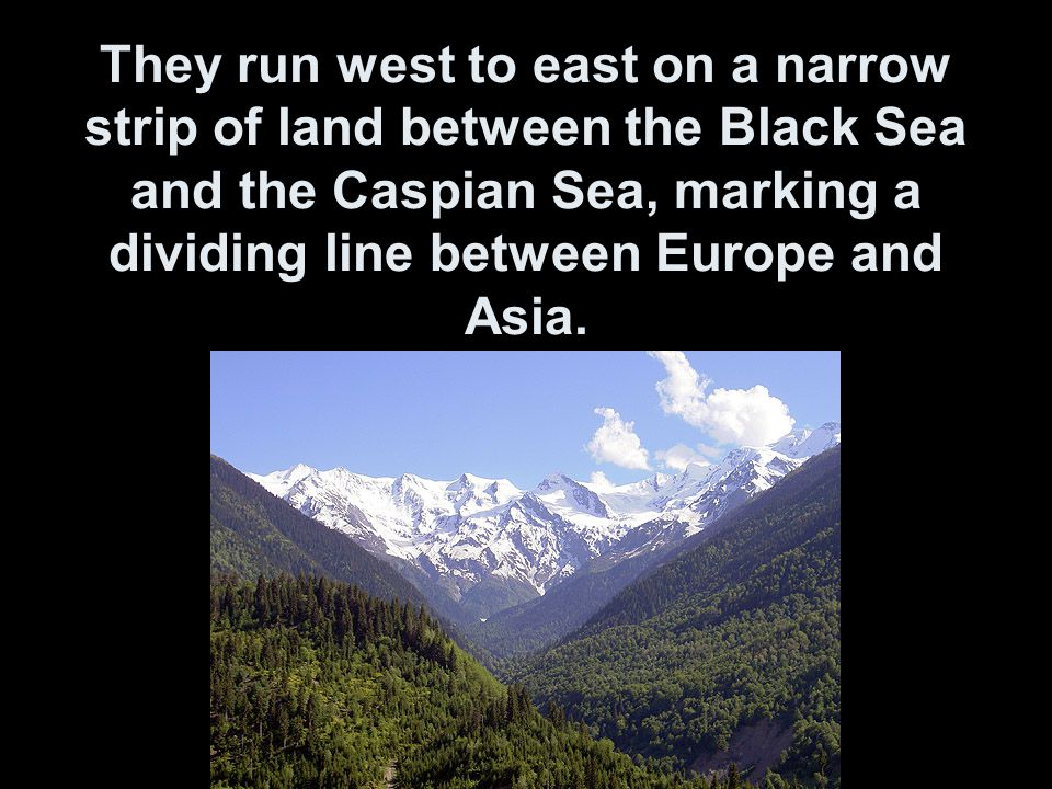 They run west to east on a narrow strip of land between the Black Sea and the Caspian Sea, marking a dividing line between Europe and Asia.