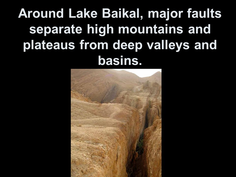 Around Lake Baikal, major faults separate high mountains and plateaus from deep valleys and basins.