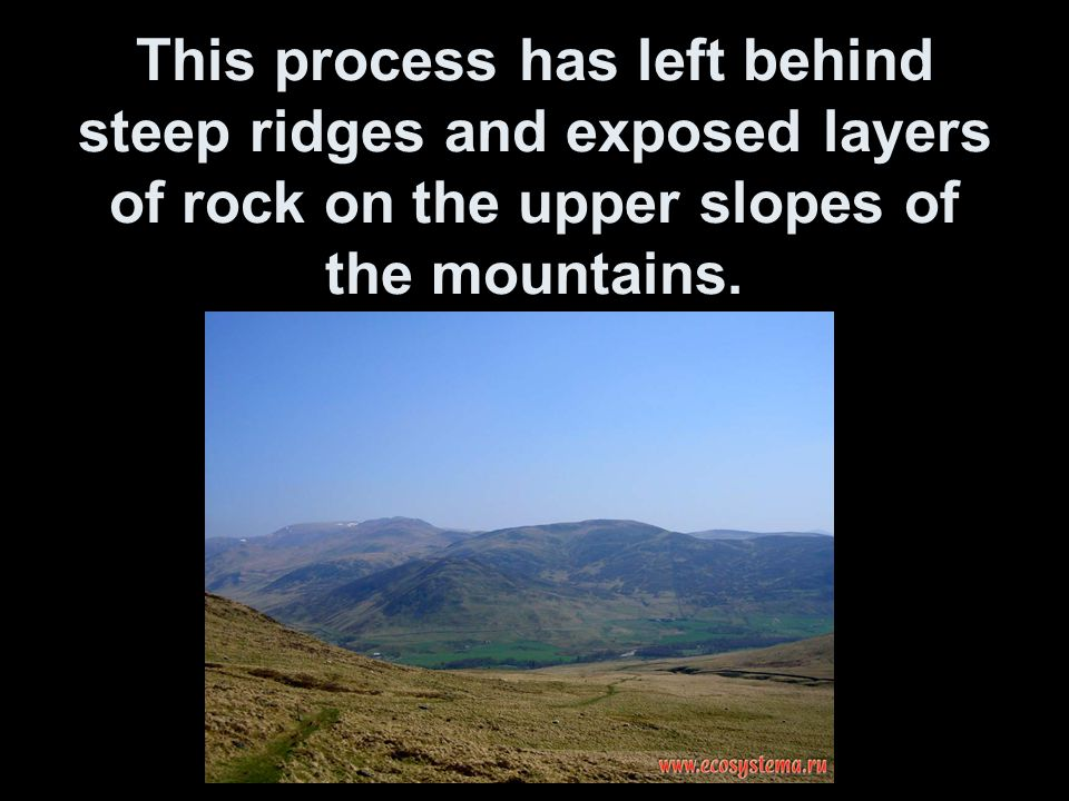 This process has left behind steep ridges and exposed layers of rock on the upper slopes of the mountains.