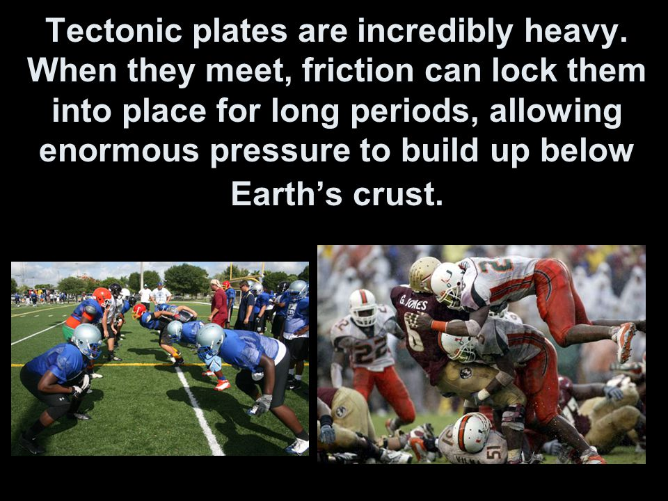 Tectonic plates are incredibly heavy
