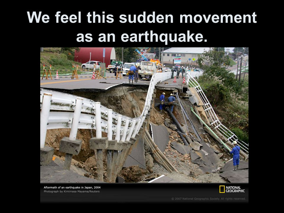We feel this sudden movement as an earthquake.
