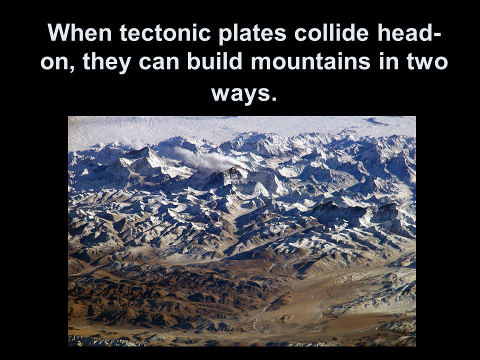 When tectonic plates collide head-on, they can build mountains in two ways.