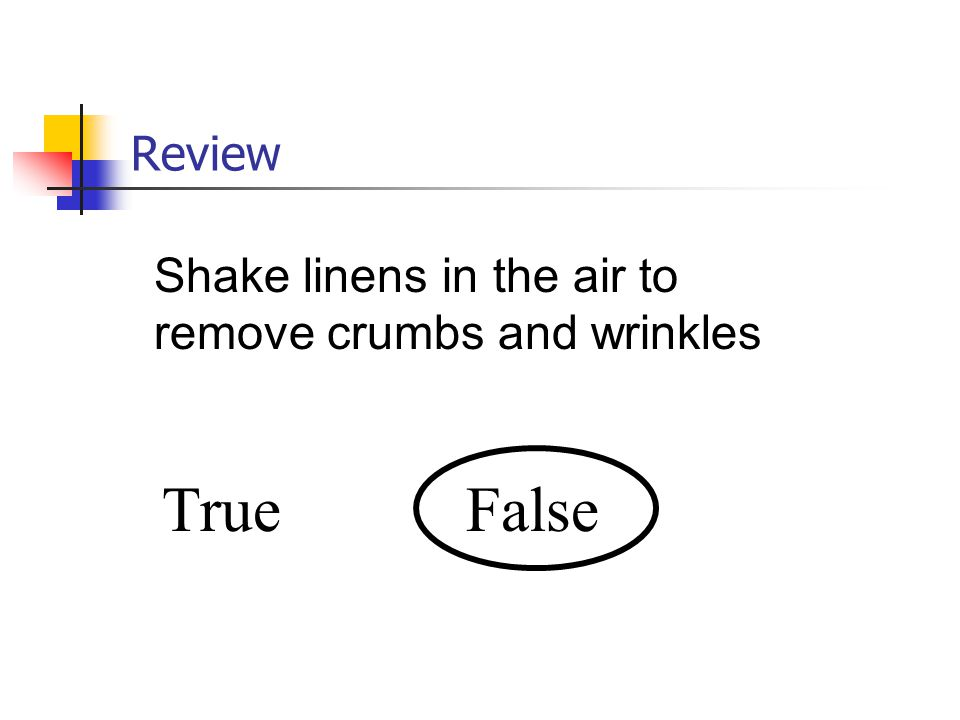 Review Shake linens in the air to remove crumbs and wrinkles True False