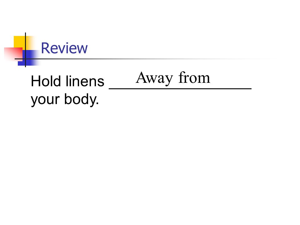 Review Away from Hold linens _________________ your body.