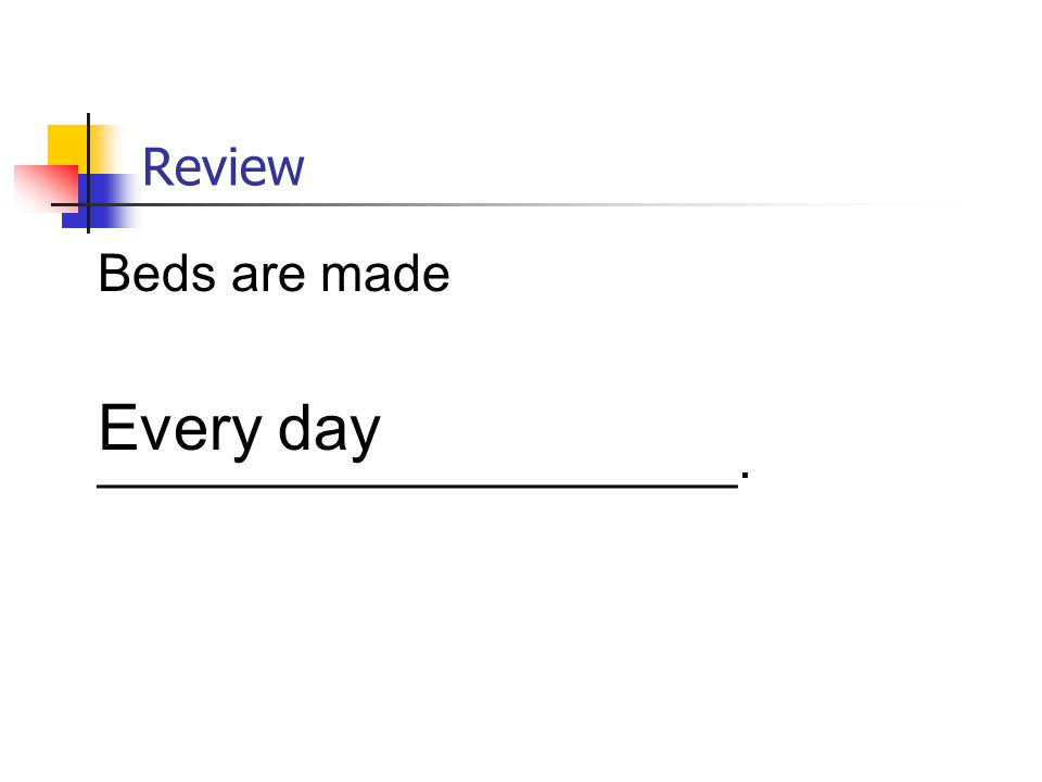 Review Beds are made ______________________. Every day