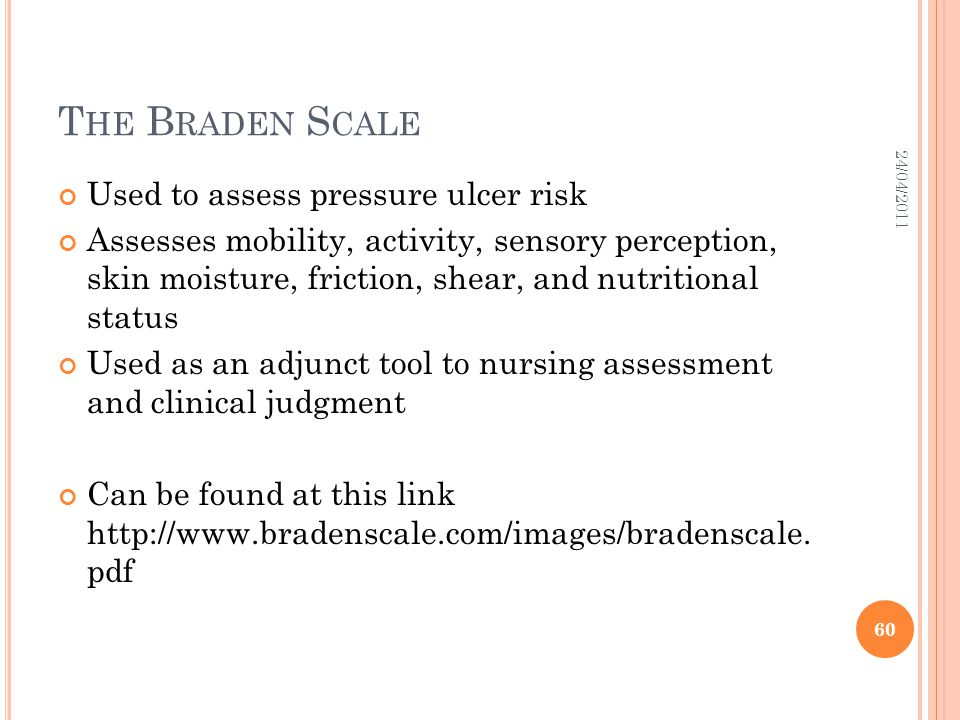 The Braden Scale Used to assess pressure ulcer risk