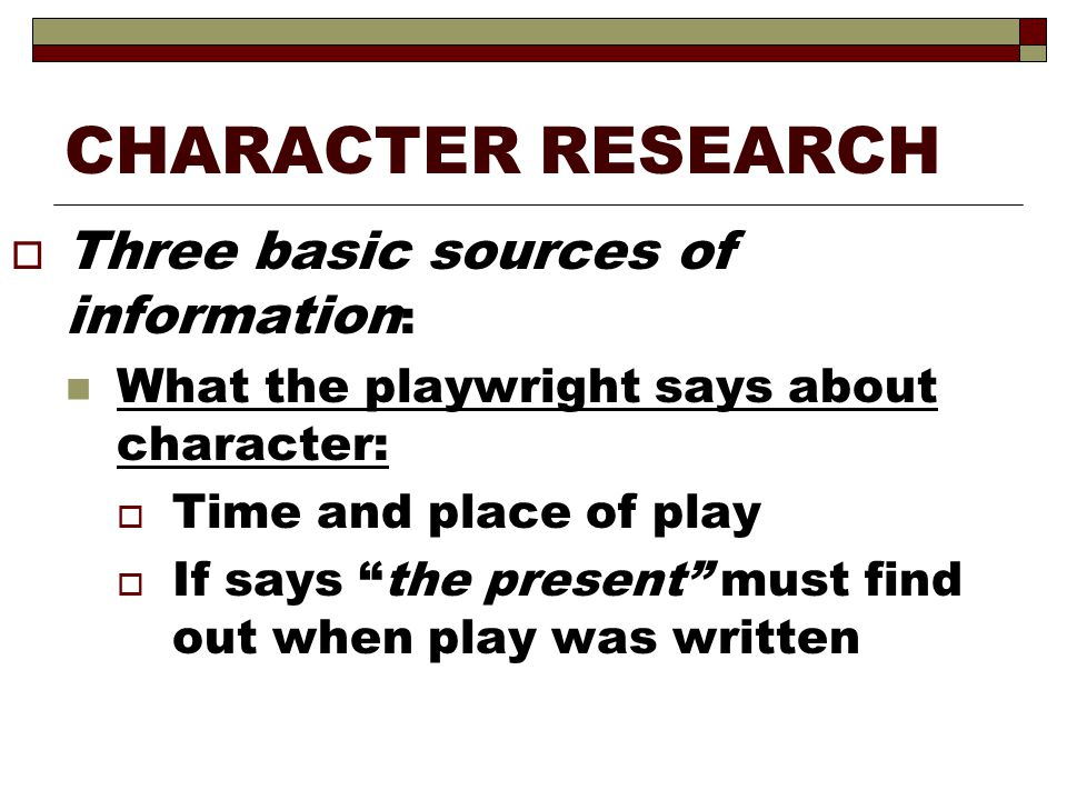 CHARACTER RESEARCH Three basic sources of information: