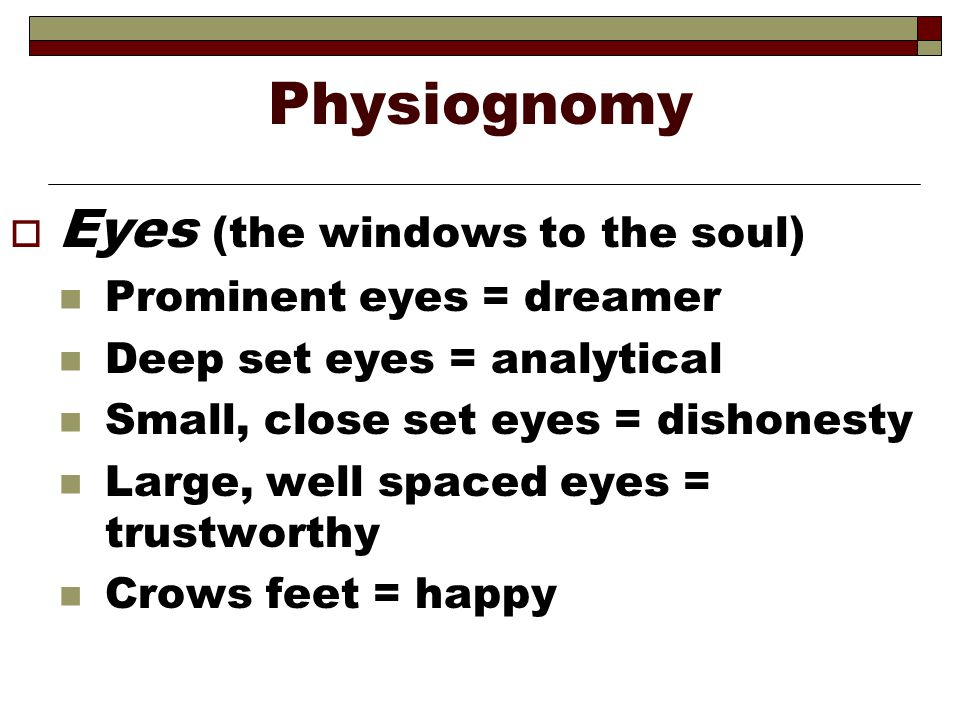 Physiognomy Eyes (the windows to the soul) Prominent eyes = dreamer