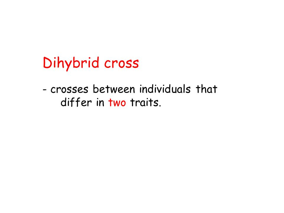 Dihybrid cross - crosses between individuals that differ in two traits.