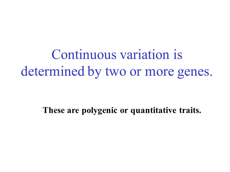 Continuous variation is determined by two or more genes.
