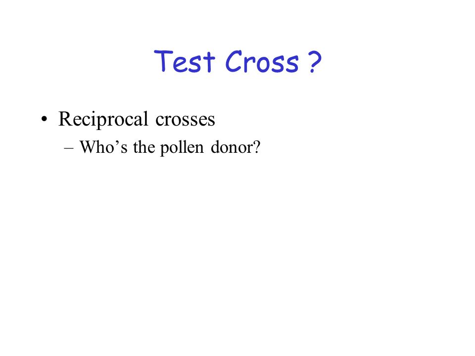 Test Cross Reciprocal crosses Who's the pollen donor