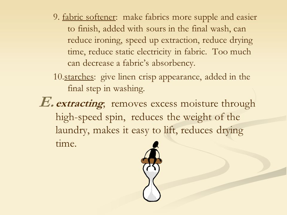 9. fabric softener: make fabrics more supple and easier to finish, added with sours in the final wash, can reduce ironing, speed up extraction, reduce drying time, reduce static electricity in fabric. Too much can decrease a fabric's absorbency.