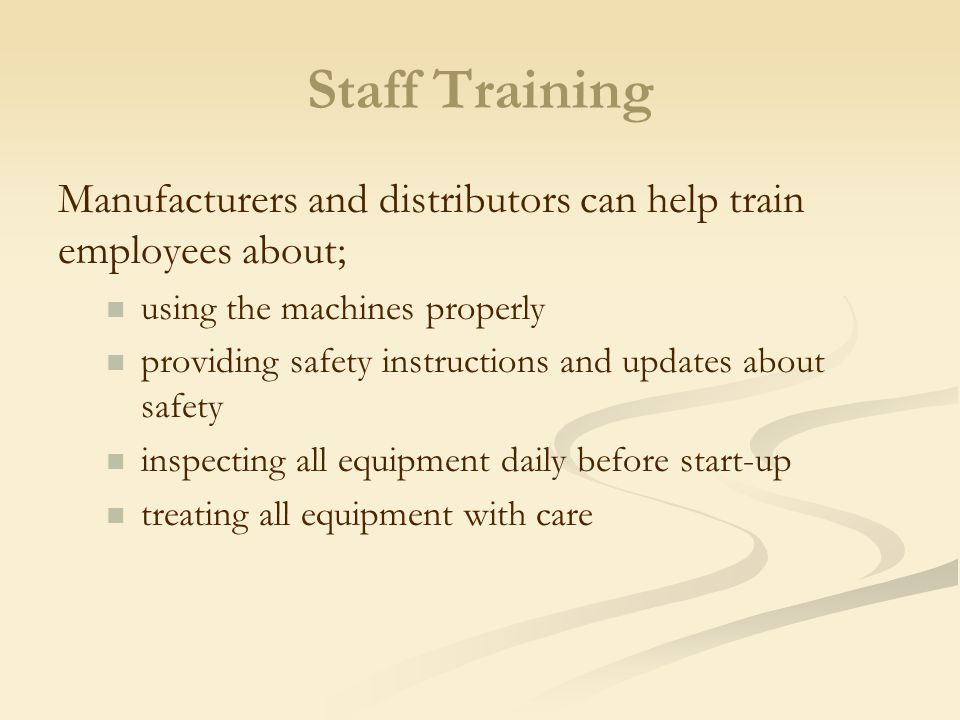 Staff Training Manufacturers and distributors can help train employees about; using the machines properly.