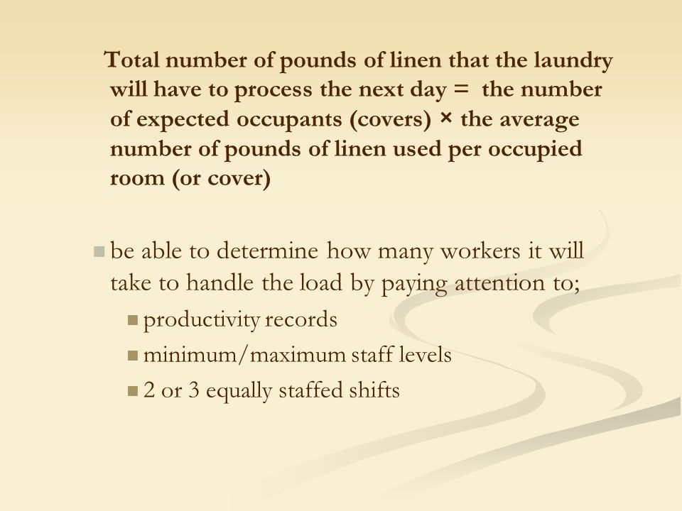 Total number of pounds of linen that the laundry will have to process the next day = the number of expected occupants (covers) × the average number of pounds of linen used per occupied room (or cover)