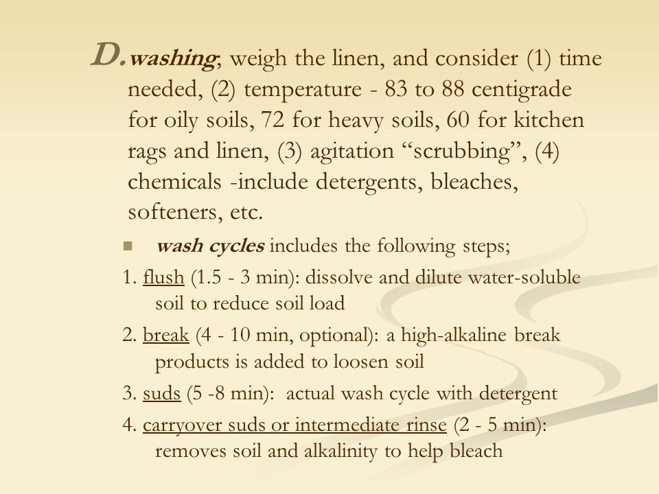 washing; weigh the linen, and consider (1) time needed, (2) temperature - 83 to 88 centigrade for oily soils, 72 for heavy soils, 60 for kitchen rags and linen, (3) agitation scrubbing , (4) chemicals -include detergents, bleaches, softeners, etc.