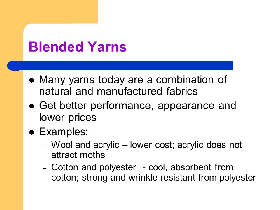 Blended Yarns Many yarns today are a combination of natural and manufactured fabrics. Get better performance, appearance and lower prices.