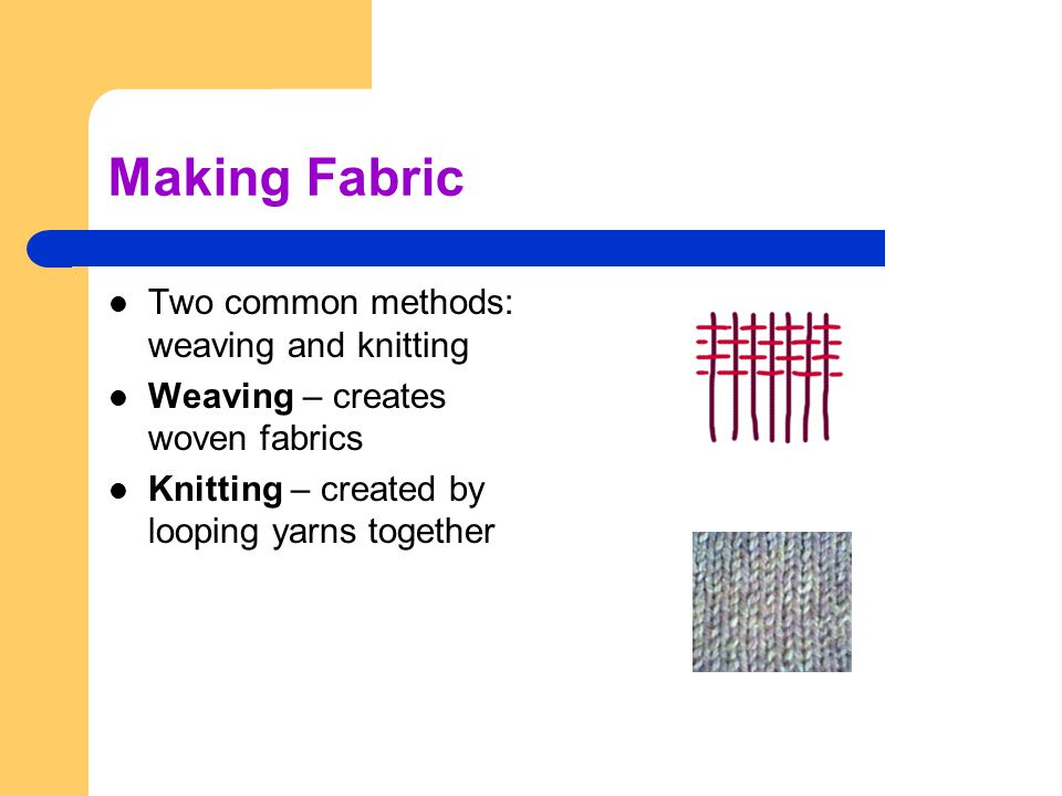 Making Fabric Two common methods: weaving and knitting