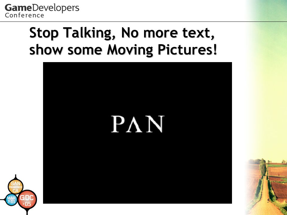Stop Talking, No more text, show some Moving Pictures!