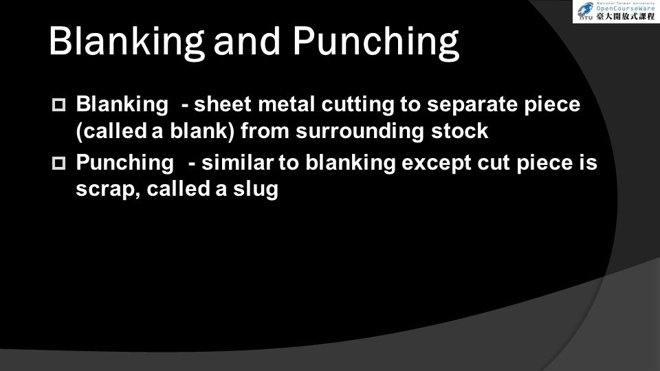 Blanking and Punching Blanking - sheet metal cutting to separate piece (called a blank) from surrounding stock.