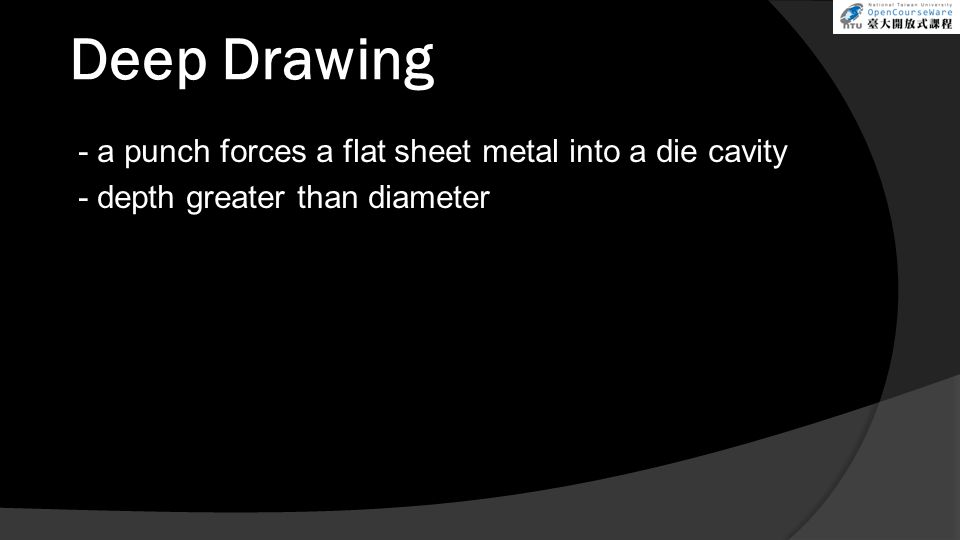 Deep Drawing - a punch forces a flat sheet metal into a die cavity