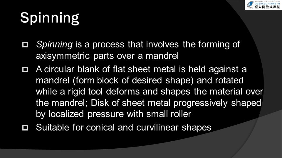 Spinning Spinning is a process that involves the forming of axisymmetric parts over a mandrel.