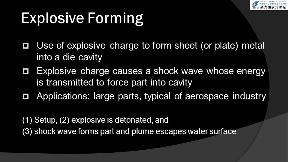 Explosive Forming Use of explosive charge to form sheet (or plate) metal into a die cavity.