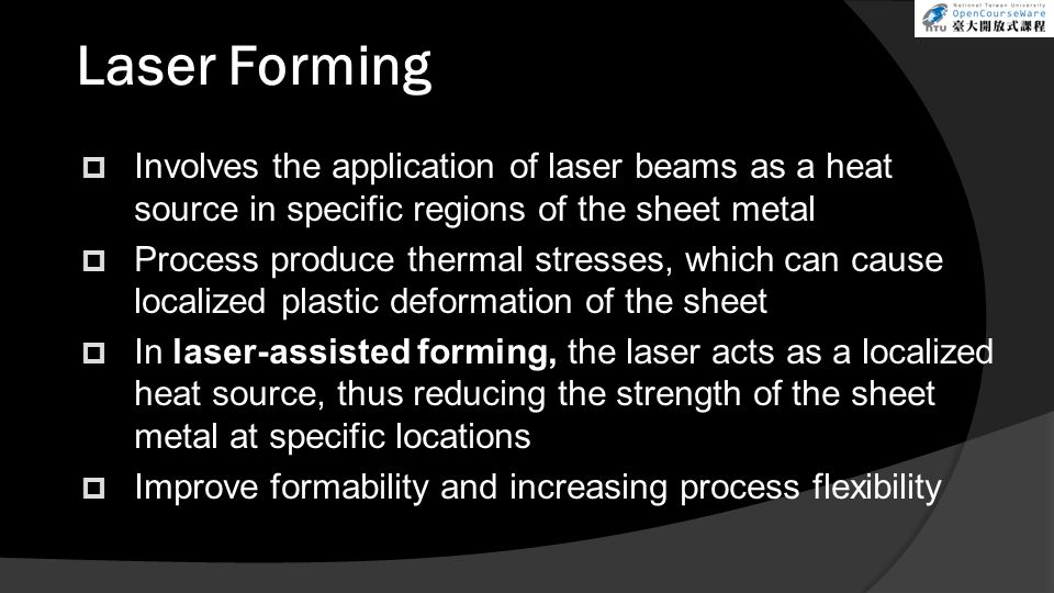 Laser Forming Involves the application of laser beams as a heat source in specific regions of the sheet metal.