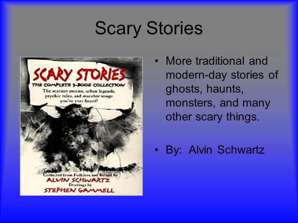 Scary Stories More traditional and modern-day stories of ghosts, haunts, monsters, and many other scary things.