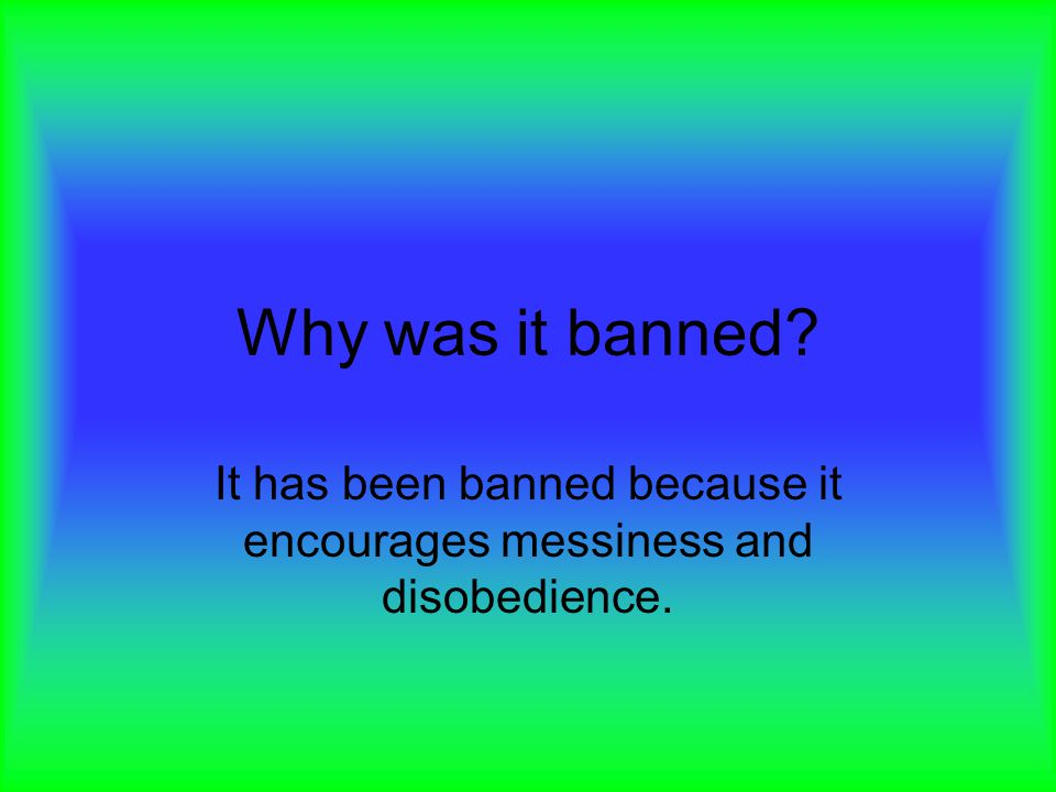 It has been banned because it encourages messiness and disobedience.
