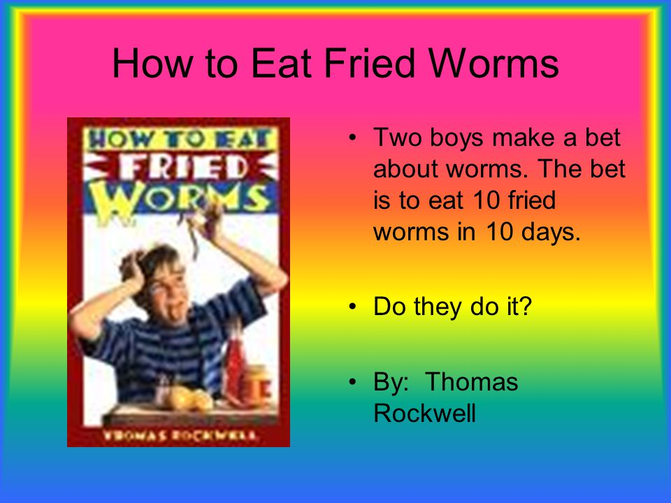 How to Eat Fried Worms Two boys make a bet about worms. The bet is to eat 10 fried worms in 10 days.