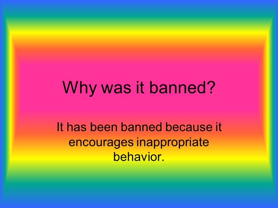 It has been banned because it encourages inappropriate behavior.