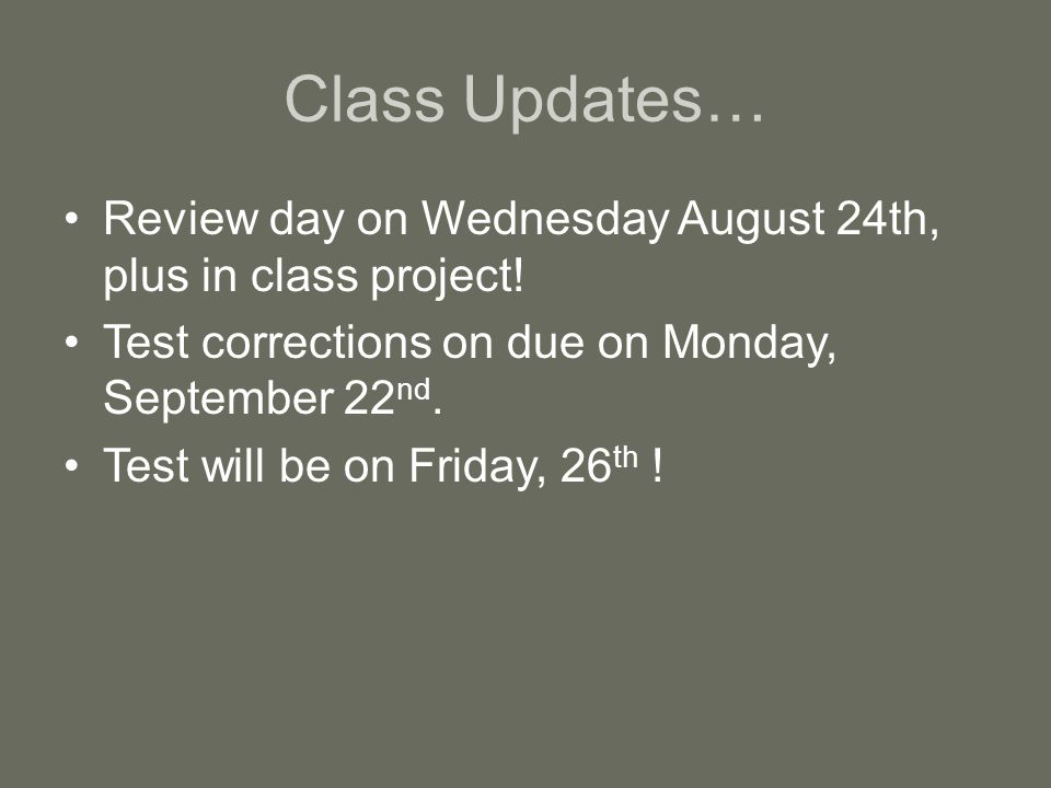 Class Updates… Review day on Wednesday August 24th, plus in class project! Test corrections on due on Monday, September 22nd.