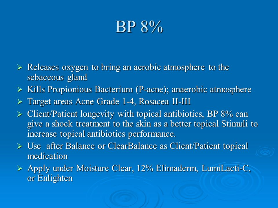 BP 8% Releases oxygen to bring an aerobic atmosphere to the sebaceous gland. Kills Propionious Bacterium (P-acne); anaerobic atmosphere.