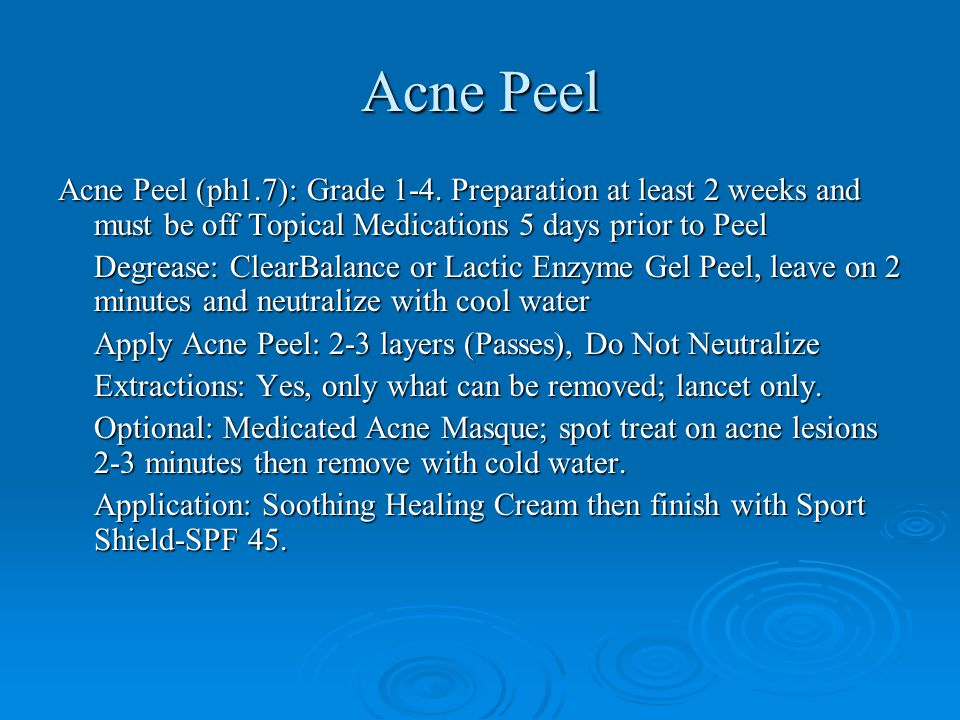 Acne Peel Acne Peel (ph1.7): Grade 1-4. Preparation at least 2 weeks and must be off Topical Medications 5 days prior to Peel.