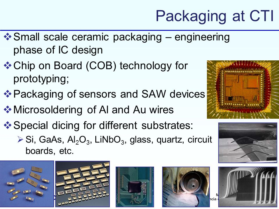 Packaging at CTI Small scale ceramic packaging – engineering phase of IC design. Chip on Board (COB) technology for prototyping;
