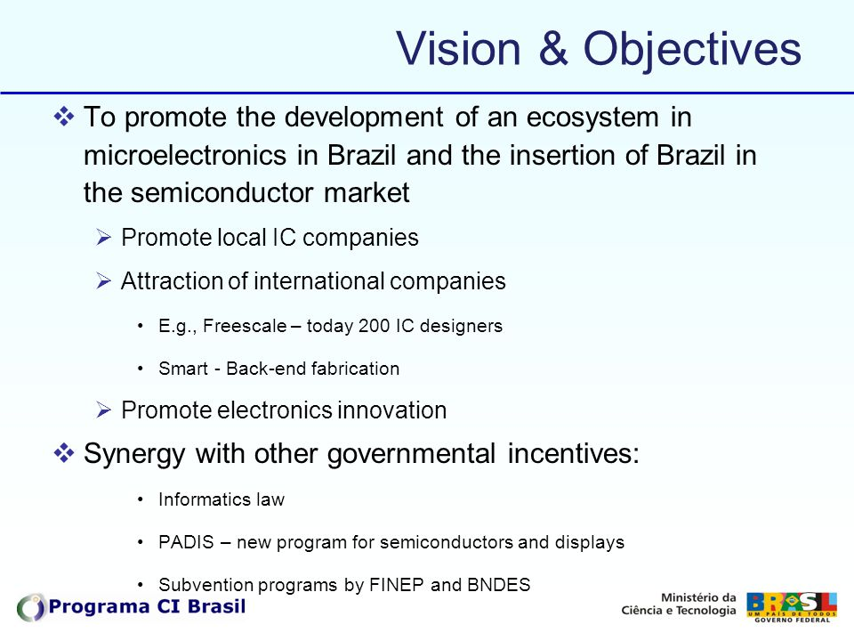 Vision & Objectives To promote the development of an ecosystem in microelectronics in Brazil and the insertion of Brazil in the semiconductor market.