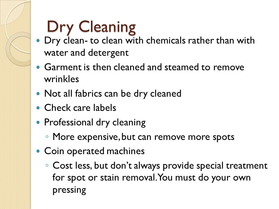 Dry Cleaning Dry clean- to clean with chemicals rather than with water and detergent. Garment is then cleaned and steamed to remove wrinkles.