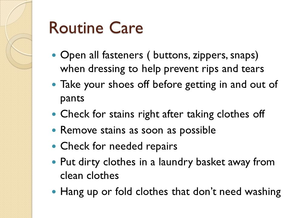 Routine Care Open all fasteners ( buttons, zippers, snaps) when dressing to help prevent rips and tears.