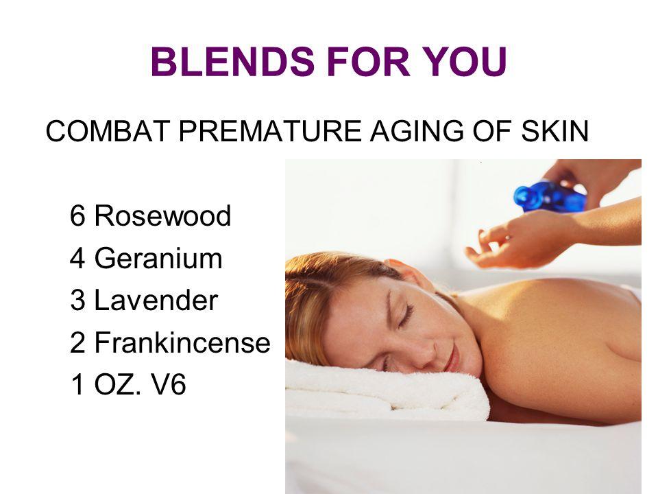 BLENDS FOR YOU COMBAT PREMATURE AGING OF SKIN 6 Rosewood 4 Geranium