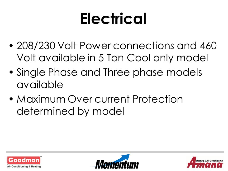Electrical 208/230 Volt Power connections and 460 Volt available in 5 Ton Cool only model. Single Phase and Three phase models available.