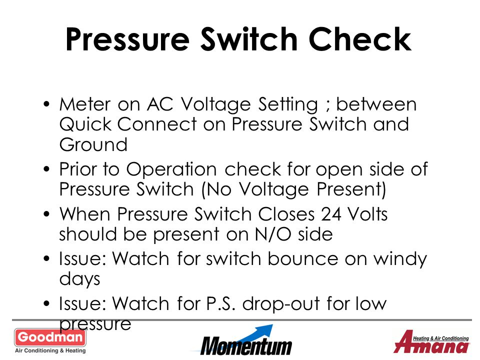 Pressure Switch Check Meter on AC Voltage Setting ; between Quick Connect on Pressure Switch and Ground.