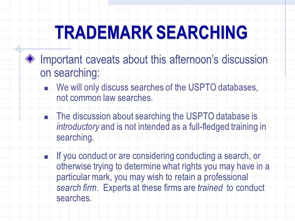 TRADEMARK SEARCHING Important caveats about this afternoon's discussion on searching: