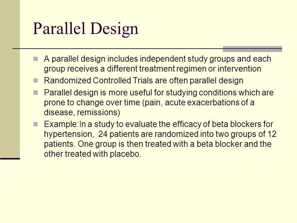 Parallel Design A parallel design includes independent study groups and each group receives a different treatment regimen or intervention.