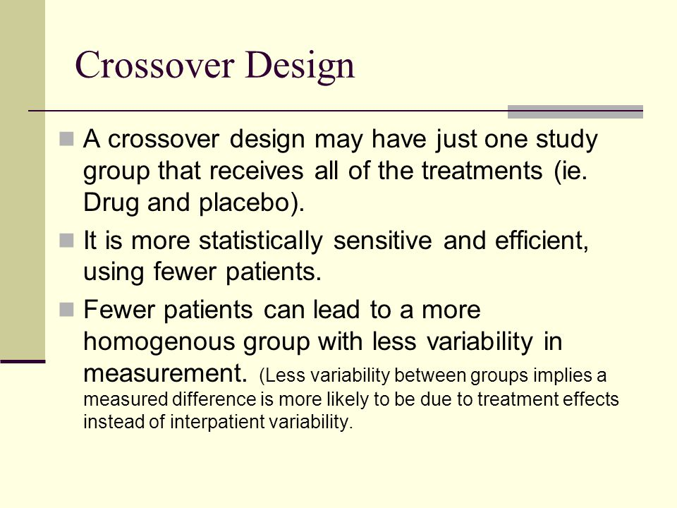 Crossover Design A crossover design may have just one study group that receives all of the treatments (ie. Drug and placebo).