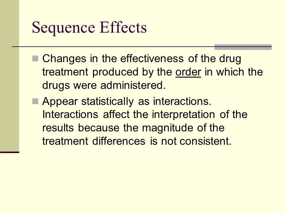 Sequence Effects Changes in the effectiveness of the drug treatment produced by the order in which the drugs were administered.