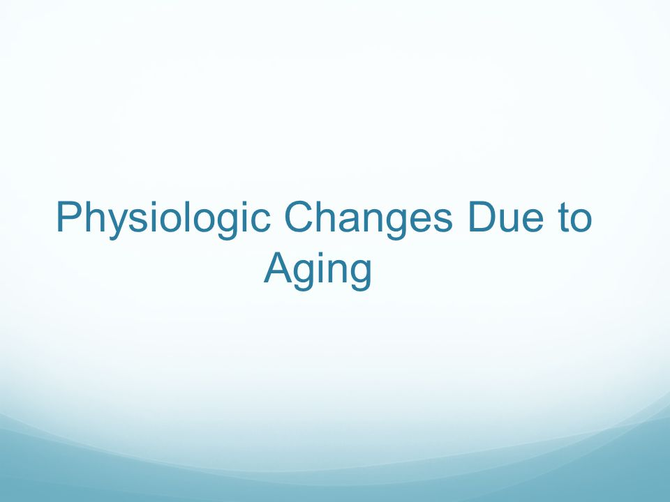 Physiologic Changes Due to Aging