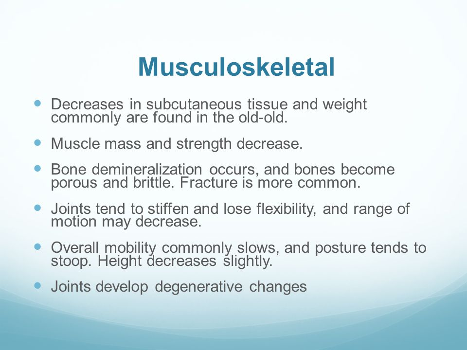 Musculoskeletal Decreases in subcutaneous tissue and weight commonly are found in the old-old. Muscle mass and strength decrease.
