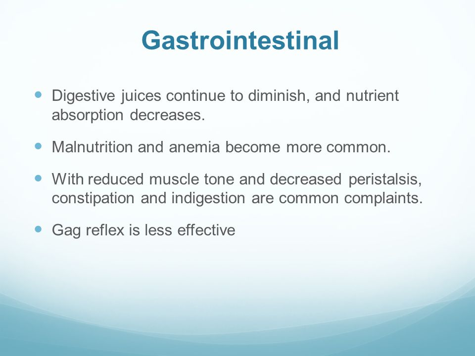 Gastrointestinal Digestive juices continue to diminish, and nutrient absorption decreases. Malnutrition and anemia become more common.