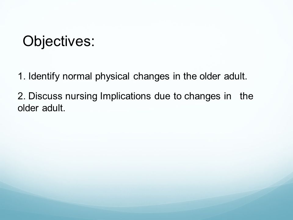 Objectives: 1. Identify normal physical changes in the older adult.