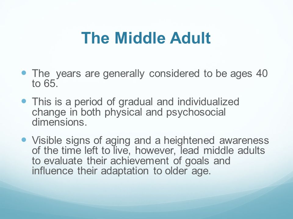 The Middle Adult The years are generally considered to be ages 40 to 65.